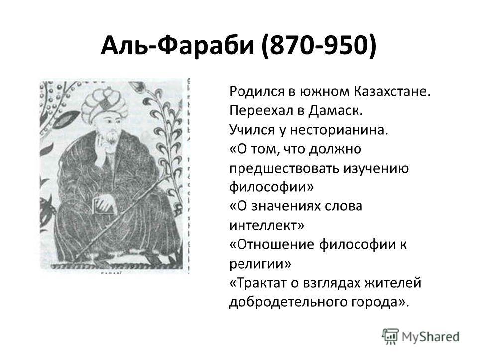 Аль-Фараби (870-950) Родился в южном Казахстане. Переехал в Дамаск. Учился у несторианина. «О том, что должно предшествовать изучению философии» «О значениях слова интеллект» «Отношение философии к религии» «Трактат о взглядах жителей добродетельного