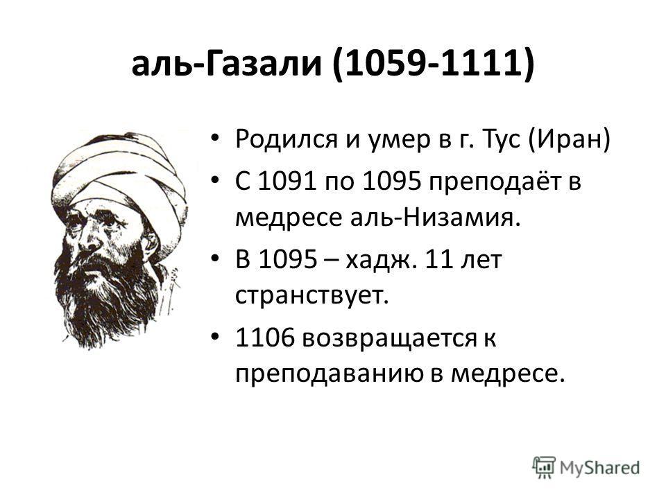 аль-Газали (1059-1111) Родился и умер в г. Тус (Иран) С 1091 по 1095 преподаёт в медресе аль-Низамия. В 1095 – хадж. 11 лет странствует. 1106 возвращается к преподаванию в медресе.