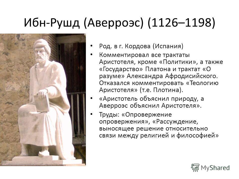 Ибн-Рушд (Аверроэс) (1126–1198) Род. в г. Кордова (Испания) Комментировал все трактаты Аристотеля, кроме «Политики», а также «Государство» Платона и трактат «О разуме» Александра Афродисийского. Отказался комментировать «Теологию Аристотеля» (т.е. Пл