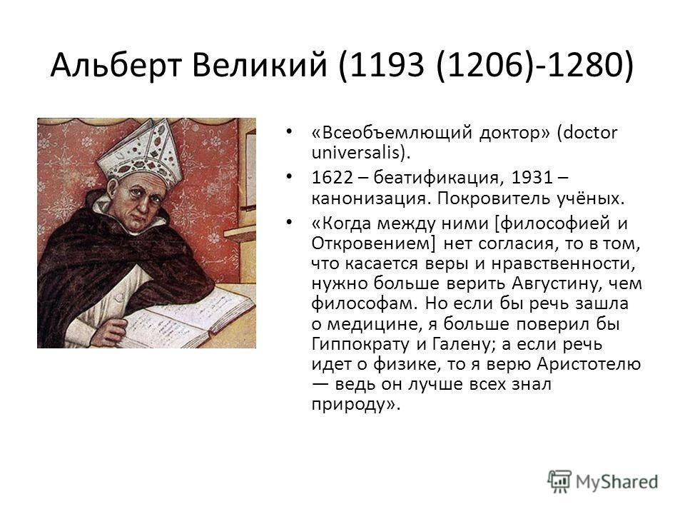 Альберт Великий (1193 (1206)-1280) «Всеобъемлющий доктор» (doctor universalis). 1622 – беатификация, 1931 – канонизация. Покровитель учёных. «Когда между ними [философией и Откровением] нет согласия, то в том, что касается веры и нравственности, нужн