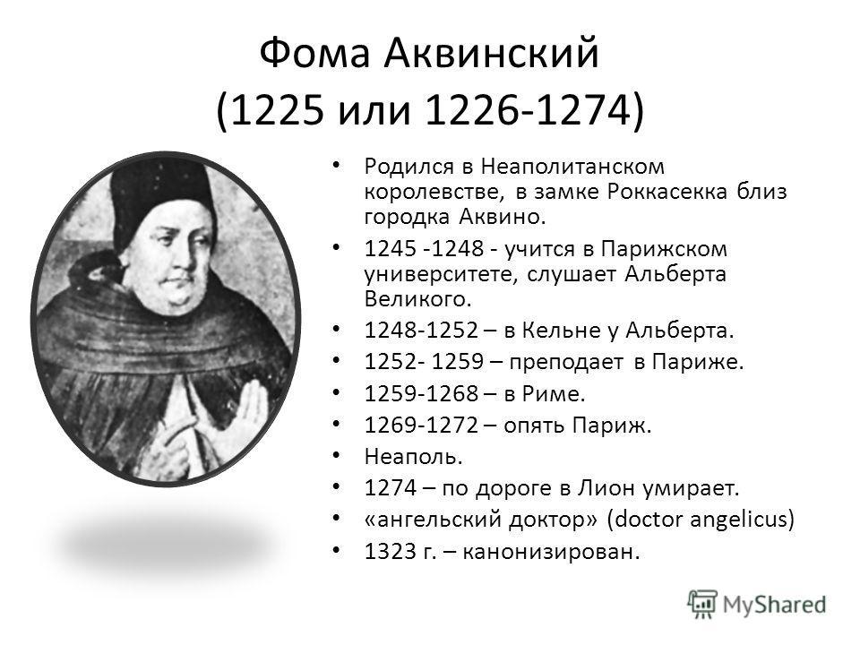 Фома Аквинский (1225 или 1226-1274) Родился в Неаполитанском королевстве, в замке Роккасекка близ городка Аквино. 1245 -1248 - учится в Парижском университете, слушает Альберта Великого. 1248-1252 – в Кельне у Альберта. 1252- 1259 – преподает в Париж