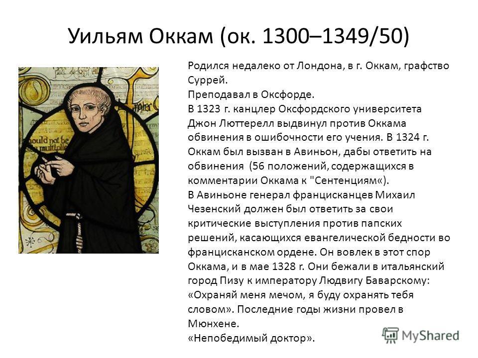 Уильям Оккам (ок. 1300–1349/50) Родился недалеко от Лондона, в г. Оккам, графство Суррей. Преподавал в Оксфорде. В 1323 г. канцлер Оксфордского университета Джон Люттерелл выдвинул против Оккама обвинения в ошибочности его учения. В 1324 г. Оккам был