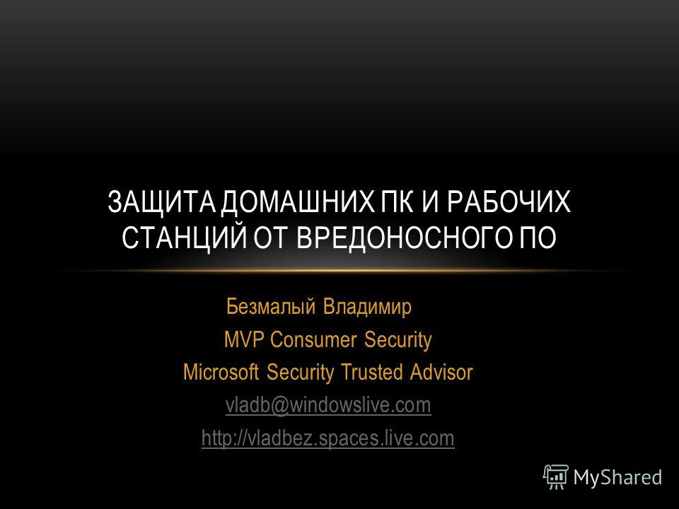 Безмалый Владимир MVP Consumer Security Microsoft Security Trusted Advisor vladb@windowslive.com http://vladbez.spaces.live.com ЗАЩИТА ДОМАШНИХ ПК И РАБОЧИХ СТАНЦИЙ ОТ ВРЕДОНОСНОГО ПО