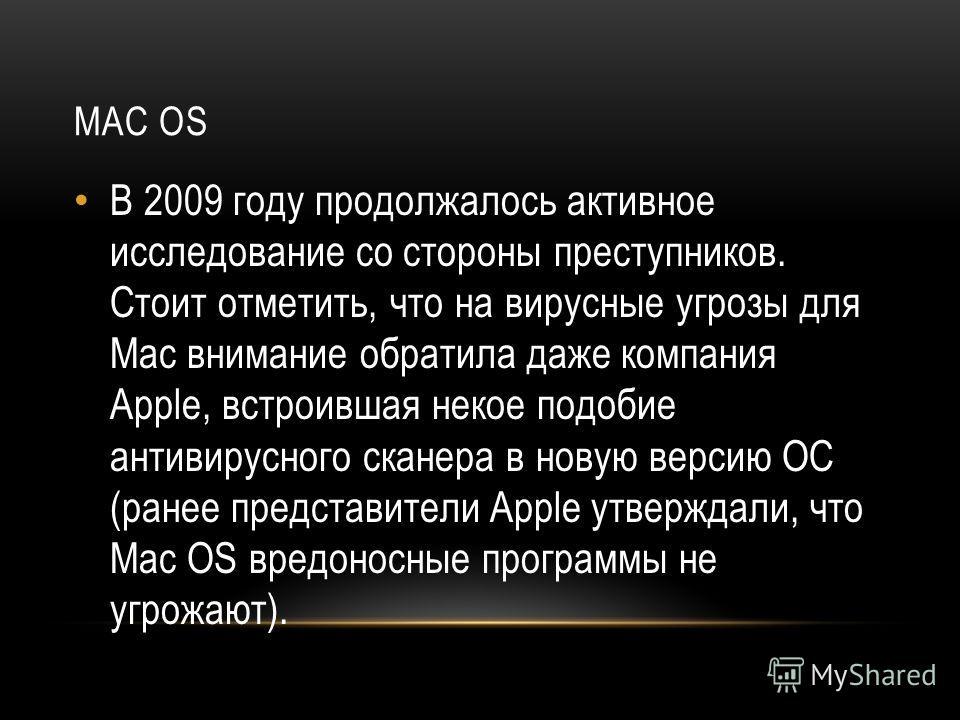 MAC OS В 2009 году продолжалось активное исследование со стороны преступников. Стоит отметить, что на вирусные угрозы для Mac внимание обратила даже компания Apple, встроившая некое подобие антивирусного сканера в новую версию ОС (ранее представители