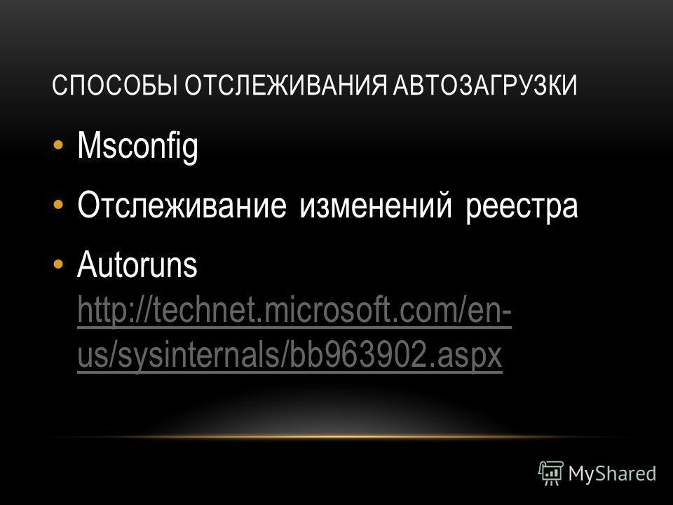СПОСОБЫ ОТСЛЕЖИВАНИЯ АВТОЗАГРУЗКИ Msconfig Отслеживание изменений реестра Autoruns http://technet.microsoft.com/en- us/sysinternals/bb963902. aspx http://technet.microsoft.com/en- us/sysinternals/bb963902.aspx