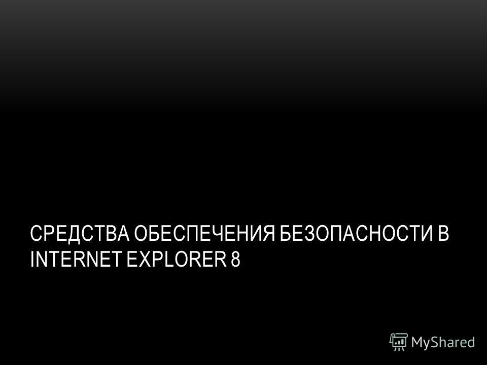 СРЕДСТВА ОБЕСПЕЧЕНИЯ БЕЗОПАСНОСТИ В INTERNET EXPLORER 8