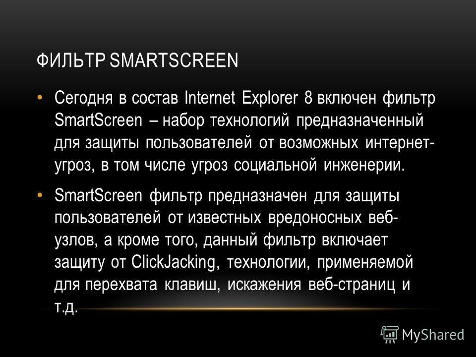 ФИЛЬТР SMARTSCREEN Сегодня в состав Internet Explorer 8 включен фильтр SmartScreen – набор технологий предназначенный для защиты пользователей от возможных интернет- угроз, в том числе угроз социальной инженерии. SmartScreen фильтр предназначен для з