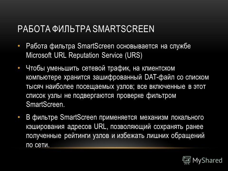 РАБОТА ФИЛЬТРА SMARTSCREEN Работа фильтра SmartScreen основывается на службе Microsoft URL Reputation Service (URS) Чтобы уменьшить сетевой трафик, на клиентском компьютере хранится зашифрованный DAT-файл со списком тысяч наиболее посещаемых узлов; в