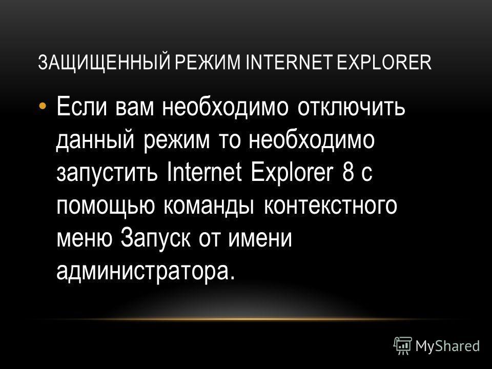 ЗАЩИЩЕННЫЙ РЕЖИМ INTERNET EXPLORER Если вам необходимо отключить данный режим то необходимо запустить Internet Explorer 8 с помощью команды контекстного меню Запуск от имени администратора.