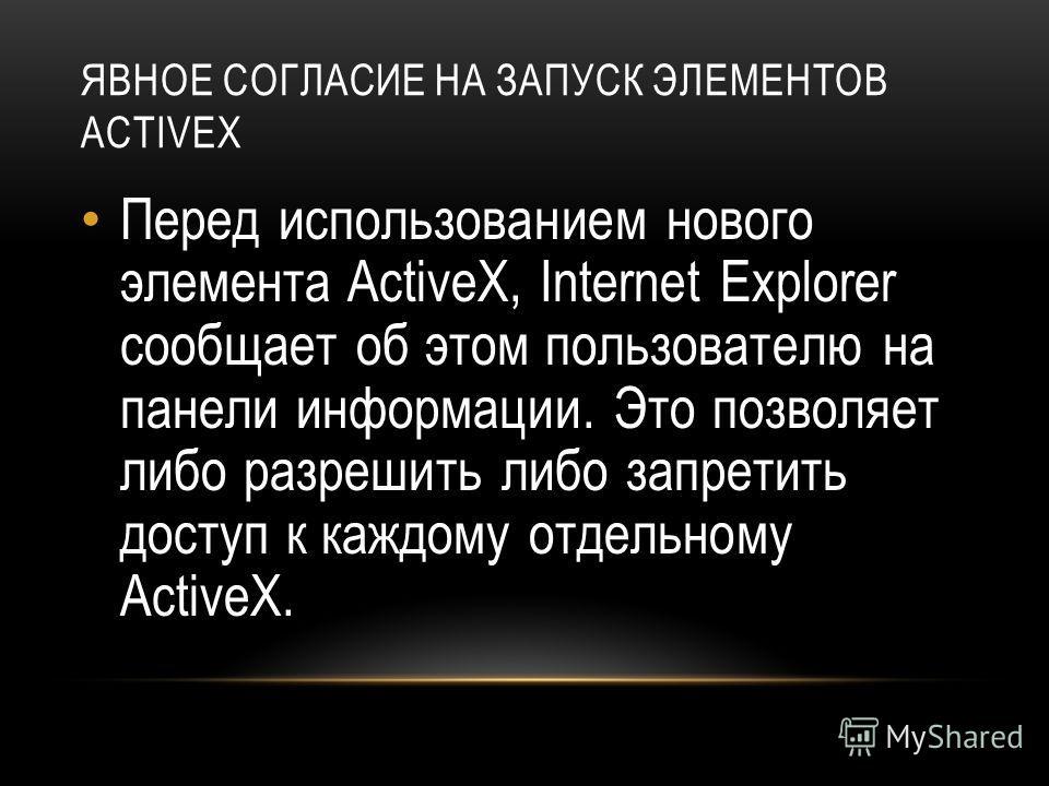 ЯВНОЕ СОГЛАСИЕ НА ЗАПУСК ЭЛЕМЕНТОВ ACTIVEX Перед использованием нового элемента ActiveX, Internet Explorer сообщает об этом пользователю на панели информации. Это позволяет либо разрешить либо запретить доступ к каждому отдельному ActiveX.