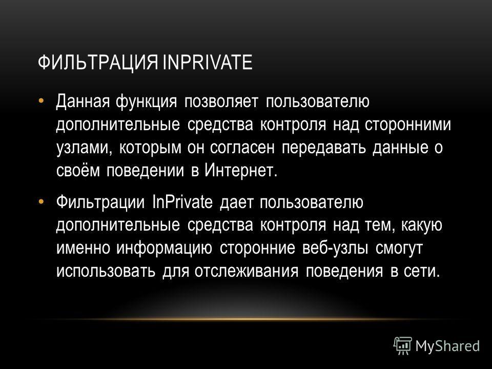 ФИЛЬТРАЦИЯ INPRIVATE Данная функция позволяет пользователю дополнительные средства контроля над сторонними узлами, которым он согласен передавать данные о своём поведении в Интернет. Фильтрации InPrivate дает пользователю дополнительные средства конт
