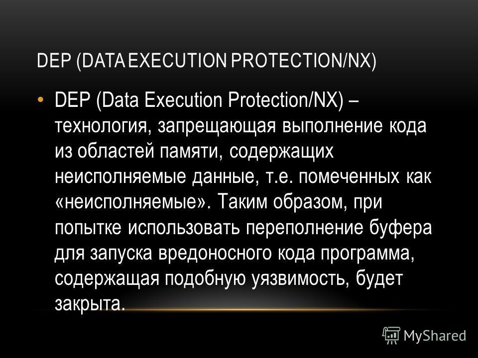 DEP (DATA EXECUTION PROTECTION/NX) DEP (Data Execution Protection/NX) – технология, запрещающая выполнение кода из областей памяти, содержащих неисполняемые данные, т.е. помеченных как «неисполняемые». Таким образом, при попытке использовать переполн