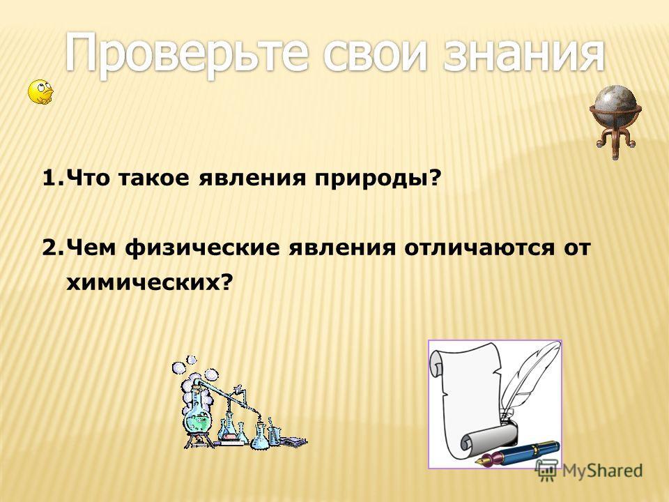 1. Что такое явления природы? 2. Чем физические явления отличаются от химических?