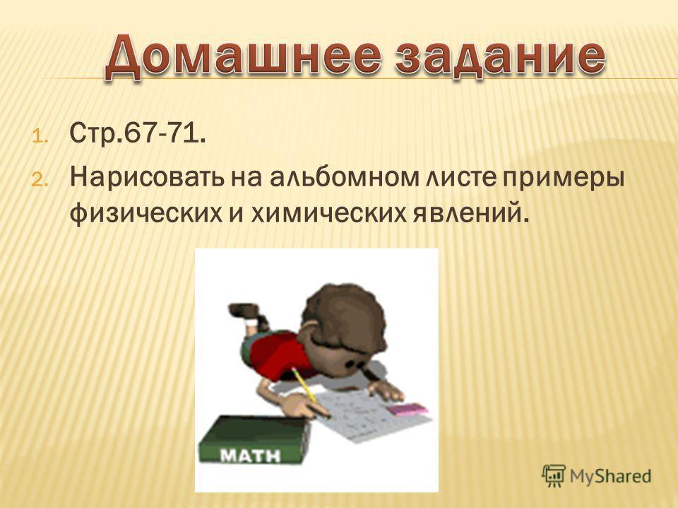 1. Стр.67-71. 2. Нарисовать на альбомном листе примеры физических и химических явлений.