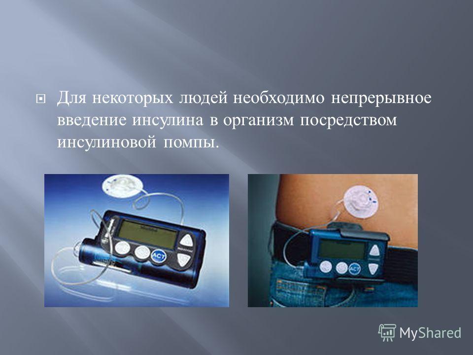 Для некоторых людей необходимо непрерывное введение инсулина в организм посредством инсулиновой помпы.