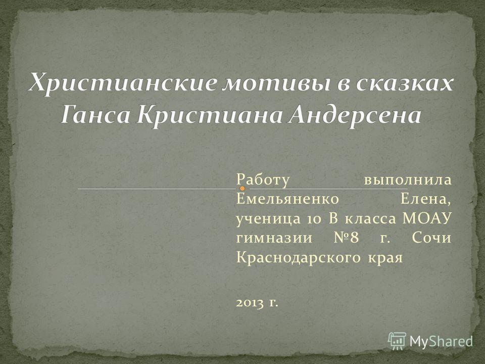 Работу выполнила Емельяненко Елена, ученица 10 В класса МОАУ гимназии 8 г. Сочи Краснодарского края 2013 г.