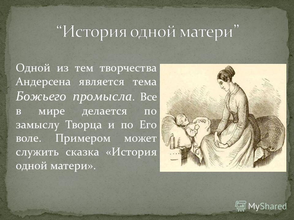 Одной из тем творчества Андерсена является тема Божьего промысла. Все в мире делается по замыслу Творца и по Его воле. Примером может служить сказка «История одной матери».