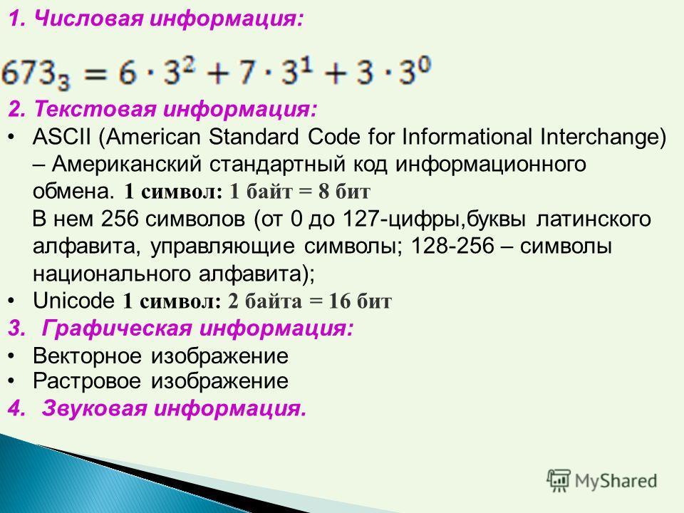 1. Числовая информация: 2. Текстовая информация: ASCII (American Standard Code for Informational Interchange) – Американский стандартный код информационного обмена. 1 символ: 1 байт = 8 бит В нем 256 символов (от 0 до 127-цифры,буквы латинского алфав