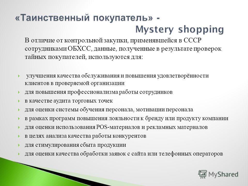 В отличие от контрольной закупки, применявшейся в СССР сотрудниками ОБХСС, данные, полученные в результате проверок тайных покупателей, используются для : улучшения качества обслуживания и повышения удовлетворённости клиентов в проверяемой организаци