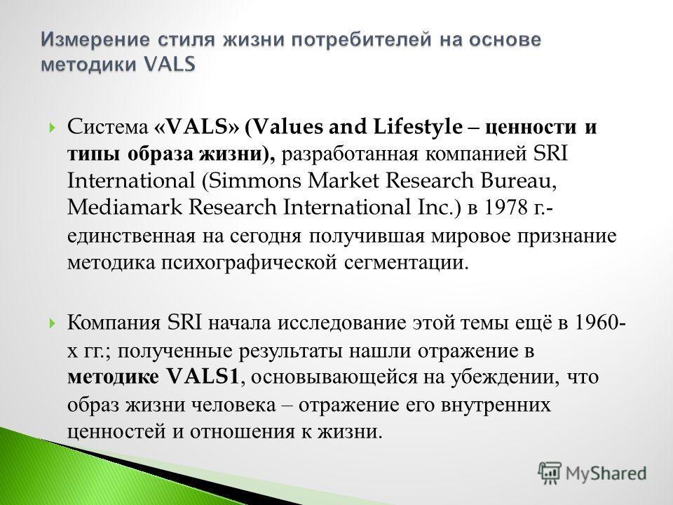 C истема «VALS» (Values and Lifestyle – ценности и типы образа жизни ), разработанная компанией SRI International (Simmons Market Research Bureau, Mediamark Research International Inc.) в 1978 г.- единственная на сегодня получившая мировое признание