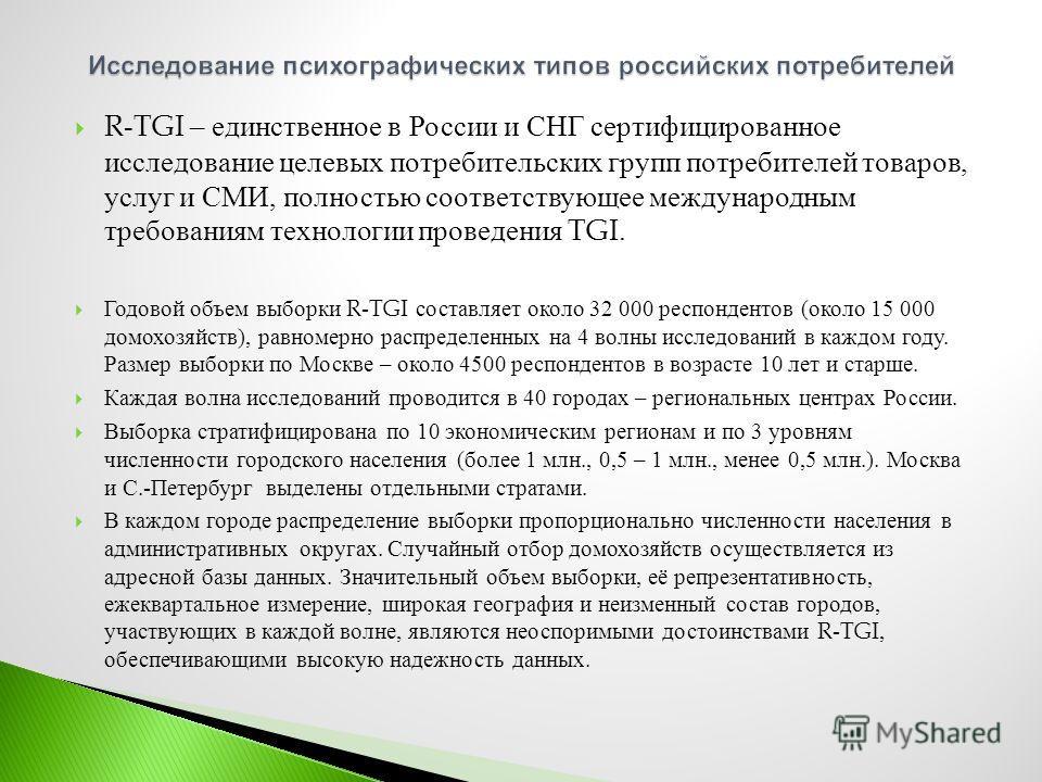 R-TGI – единственное в России и СНГ сертифицированное исследование целевых потребительских групп потребителей товаров, услуг и СМИ, полностью соответствующее международным требованиям технологии проведения TGI. Годовой объем выборки R-TGI составляет