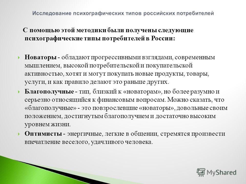 С помощью этой методики были получены следующие психографические типы потребителей в России : Новаторы - обладают прогрессивными взглядами, современным мышлением, высокой потребительской и покупательской активностью, хотят и могут покупать новые прод