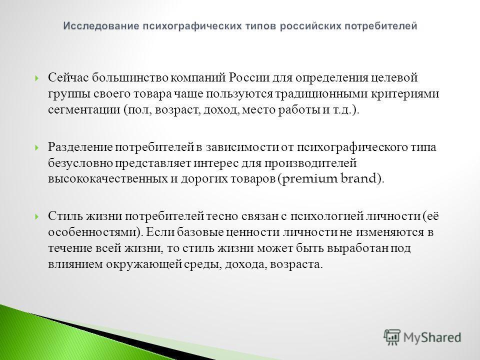 Сейчас большинство компаний России для определения целевой группы своего товара чаще пользуются традиционными критериями сегментации ( пол, возраст, доход, место работы и т. д.). Разделение потребителей в зависимости от психографического типа безусло