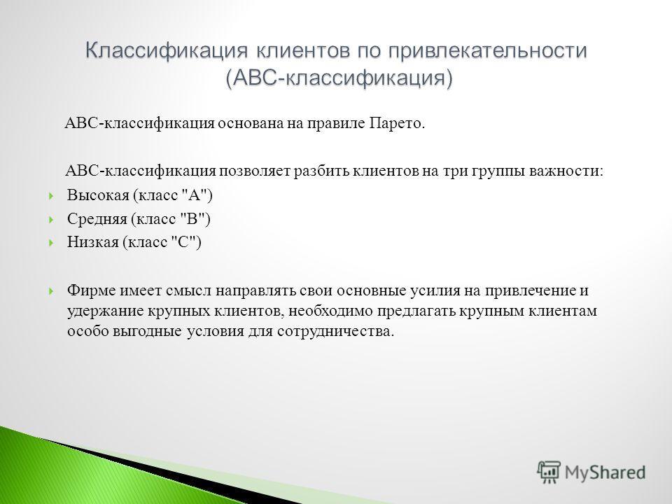 ABC- классификация основана на правиле Парето. АВС - классификация позволяет разбить клиентов на три группы важности : Высокая ( класс