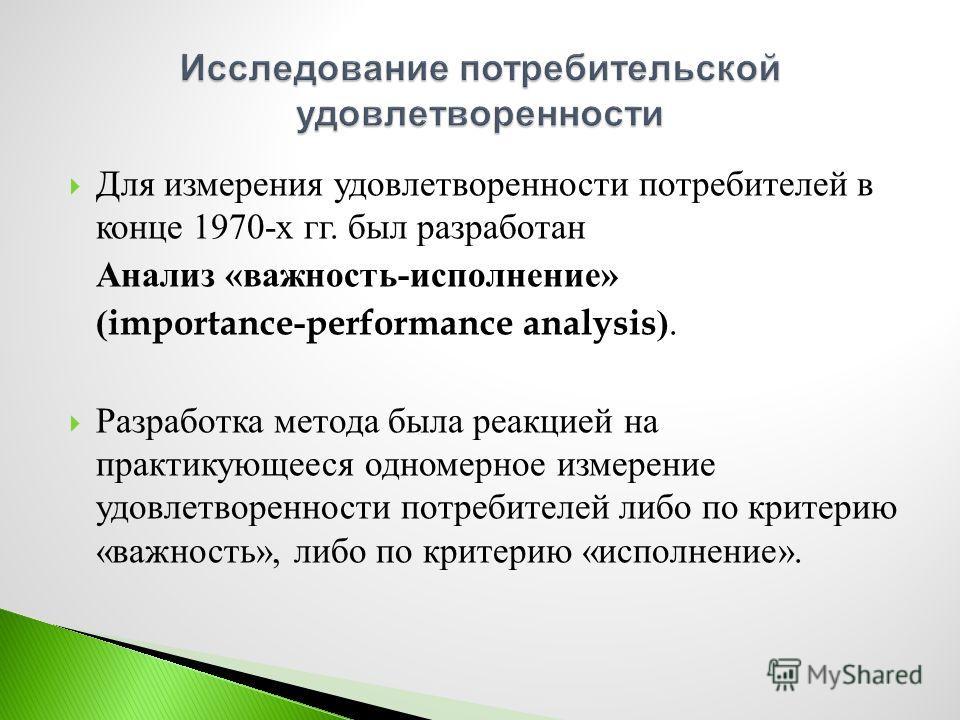 Для измерения удовлетворенности потребителей в конце 1970- х гг. был разработан Анализ « важность - исполнение » (importance-performance analysis). Разработка метода была реакцией на практикующееся одномерное измерение удовлетворенности потребителей