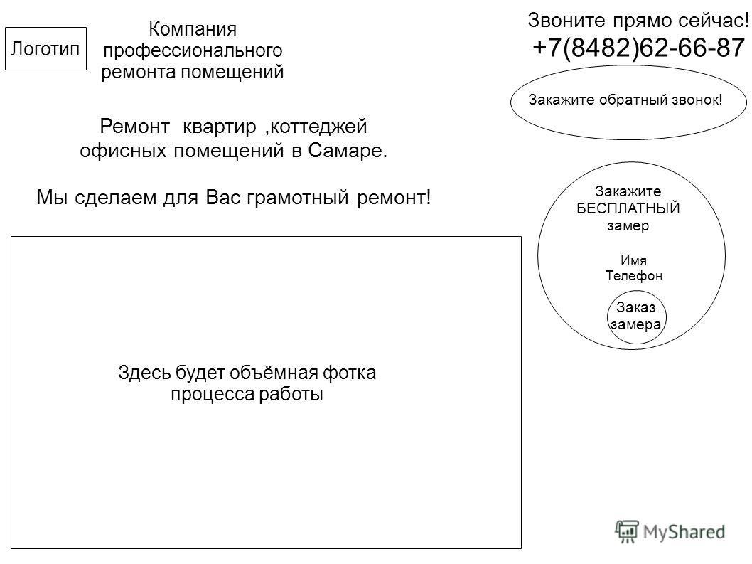 Компания профессионального ремонта помещений Звоните прямо сейчас! +7(8482)62-66-87 Логотип Ремонт квартир,коттеджей офисных помещений в Самаре. Мы сделаем для Вас грамотный ремонт! Закажите обратный звонок! Закажите БЕСПЛАТНЫЙ замер Имя Телефон Зака