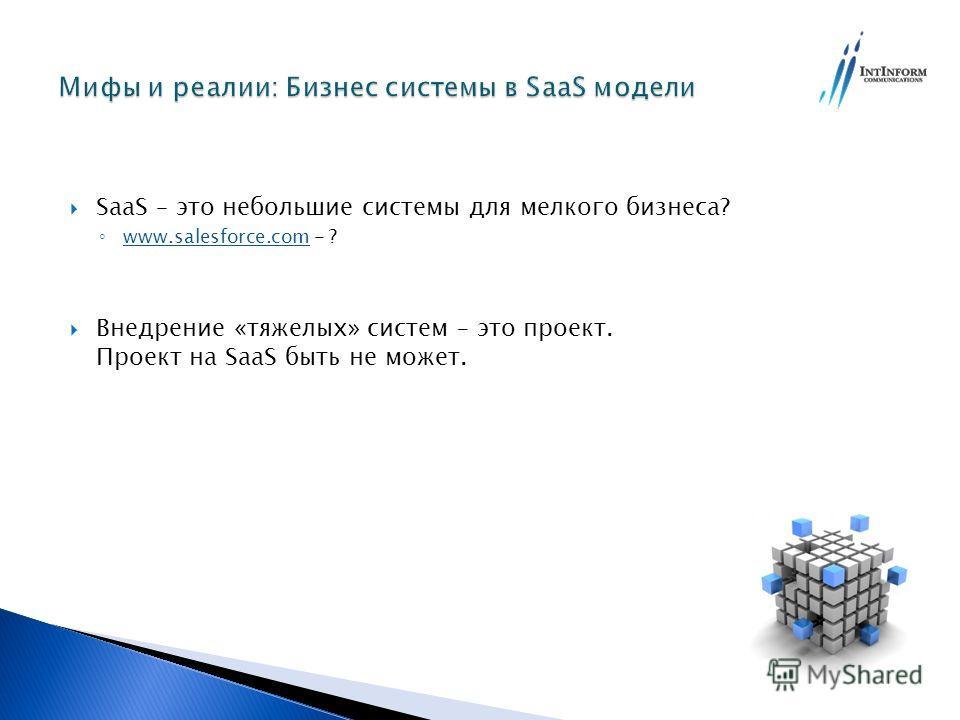 SaaS – это небольшие системы для мелкого бизнеса? www.salesforce.com - ? www.salesforce.com Внедрение «тяжелых» систем – это проект. Проект на SaaS быть не может.