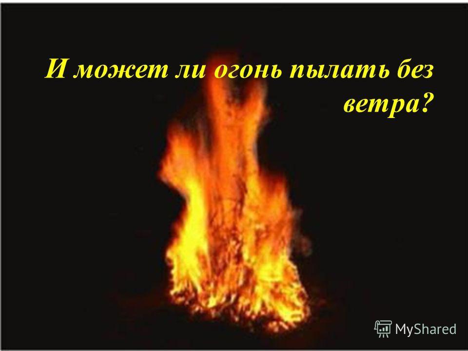 И может ли огонь пылать без ветра?