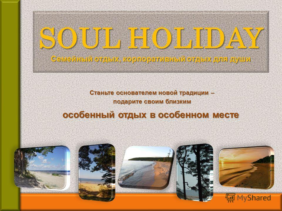 Станьте основателем новой традиции – подарите своим близким SOUL HOLIDAY Семейный отдых, корпоративный отдых для души особенный отдых в особенном месте
