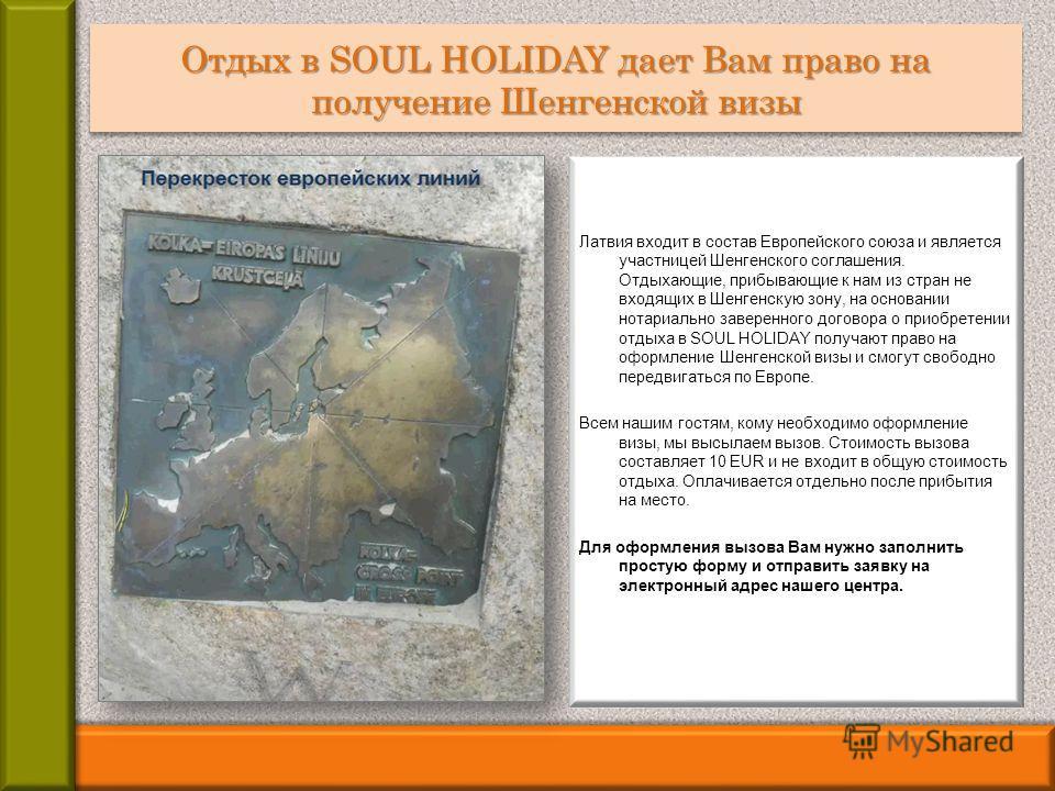Отдых в SOUL HOLIDAY дает Вам право на получение Шенгенской визы Латвия входит в состав Европейского союза и является участницей Шенгенского соглашения. Отдыхающие, прибывающие к нам из стран не входящих в Шенгенскую зону, на основании нотариально за
