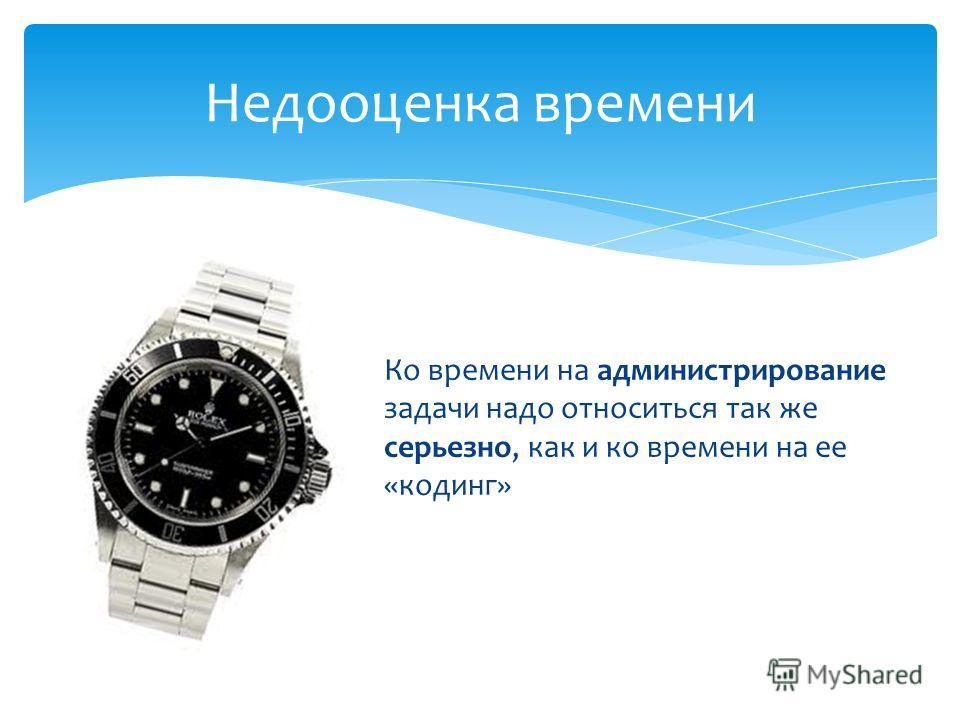 Недооценка времени Ко времени на администрирование задачи надо относиться так же серьезно, как и ко времени на ее «кодинг»