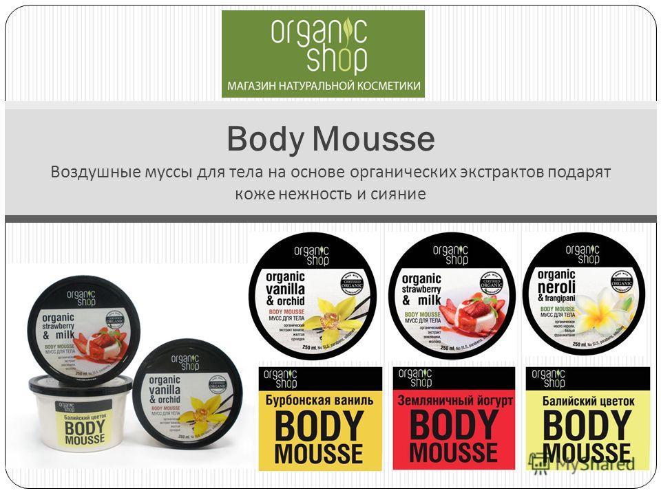 Body Mousse Воздушные муссы для тела на основе органических экстрактов подарят коже нежность и сияние