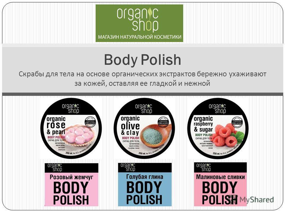 Body Polish Скрабы для тела на основе органических экстрактов бережно ухаживают за кожей, оставляя ее гладкой и нежной