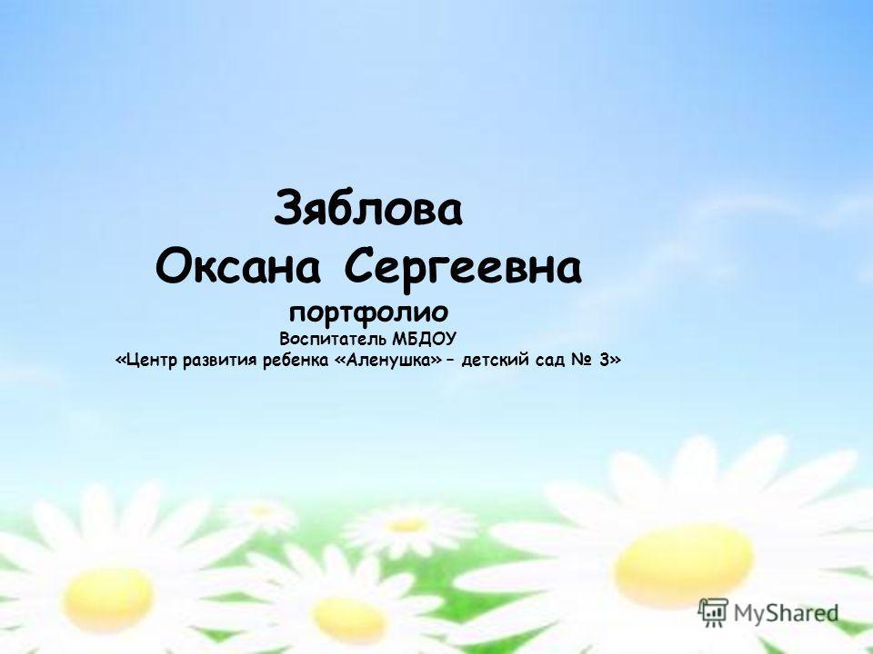 Зяблова Оксана Сергеевна портфолио Воспитатель МБДОУ «Центр развития ребенка «Аленушка» – детский сад 3»