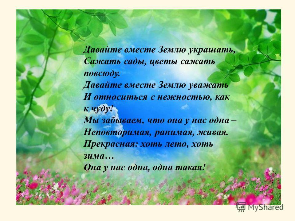 Давайте вместе Землю украшать, Сажать сады, цветы сажать повсюду. Давайте вместе Землю уважать И относиться с нежностью, как к чуду! Мы забываем, что она у нас одна – Неповторимая, ранимая, живая. Прекрасная: хоть лето, хоть зима… Она у нас одна, одн