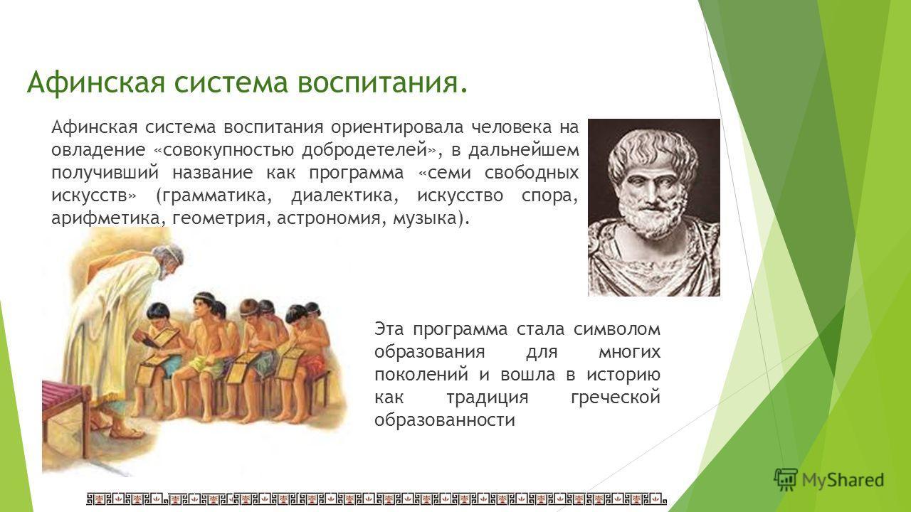 Афинская система воспитания. Афинская система воспитания ориентировала человека на овладение «совокупностью добродетелей», в дальнейшем получивший название как программа «семи свободных искусств» (грамматика, диалектика, искусство спора, арифметика,