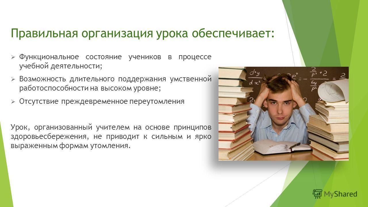 Правильная организация урока обеспечивает: Функциональное состояние учеников в процессе учебной деятельности; Возможность длительного поддержания умственной работоспособности на высоком уровне; Отсутствие преждевременное переутомления Урок, организов