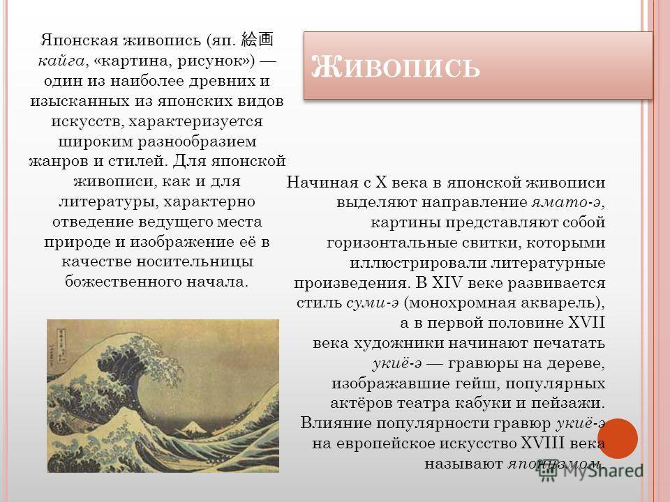 Ж ИВОПИСЬ Ж ИВОПИСЬ Японская живопись (яп. тайга, «картина, рисунок») один из наиболее древних и изысканных из японских видов искусств, характеризуется широким разнообразием жанров и стилей. Для японской живописи, как и для литературы, характерно отв