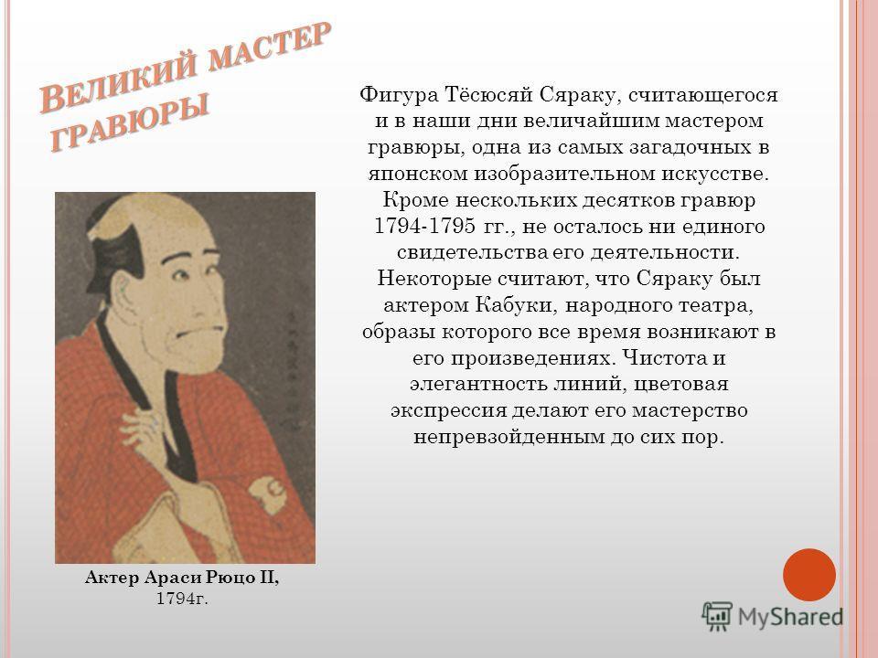 В Е Л И К И Й М А С Т Е Р Г Р А В Ю Р Ы Фигура Тёсюсяй Сяраку, считающегося и в наши дни величайшим мастером гравюры, одна из самых загадочных в японском изобразительном искусстве. Кроме нескольких десятков гравюр 1794-1795 гг., не осталось ни единог