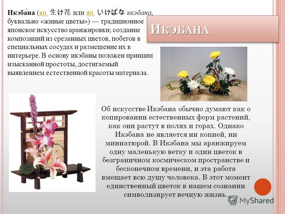 И КЭБАНА ИКЭБАНА Икэбана (яп. или яп. икэбана, буквально «живые цветы») традиционное японское искусство аранжировки; создание композиций из срезанных цветов, побегов в специальных сосудах и размещение их в интерьере. В основу икэбаны положен принцип