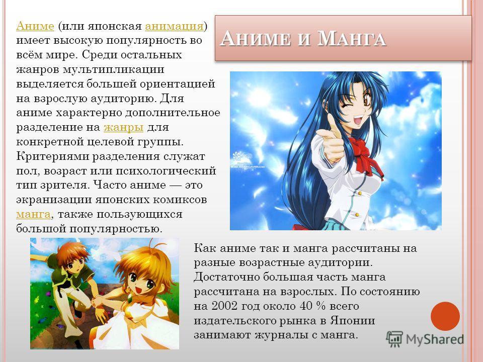 А НИМЕ И М АНГА АНИМЕ И МАНГА Аниме Аниме (или японская анимация) имеет высокую популярность во всём мире. Среди остальных жанров мультипликации выделяется большей ориентацией на взрослую аудиторию. Для аниме характерно дополнительное разделение на ж