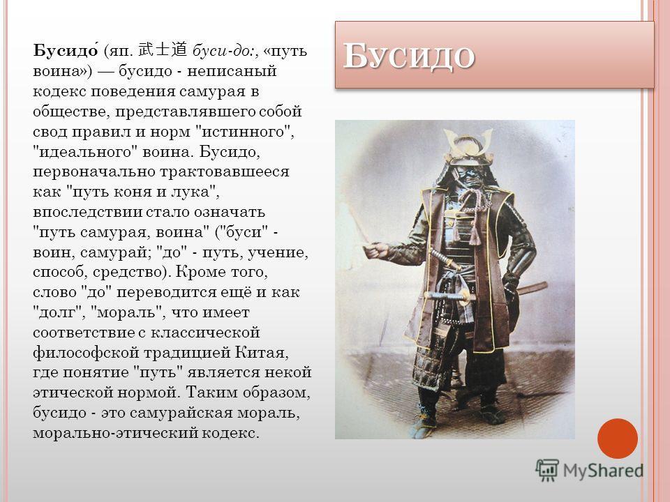 Б УСИДО БУСИДО Бусидо (яп. буси-до:, «путь воина») бусидо - неписаный кодекс поведения самурая в обществе, представлявшего собой свод правил и норм