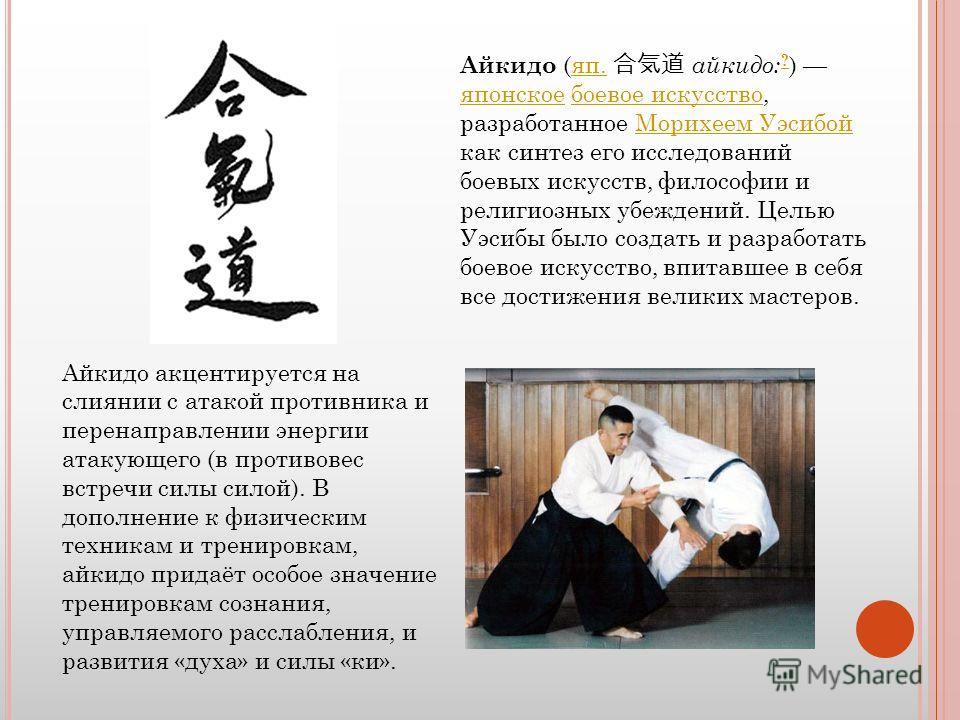 Айкидо (яп. айкидо: ? ) японское боевое искусство, разработанное Морихеем Уэсибой как синтез его исследований боевых искусств, философии и религиозных убеждений. Целью Уэсибы было создать и разработать боевое искусство, впитавшее в себя все достижени