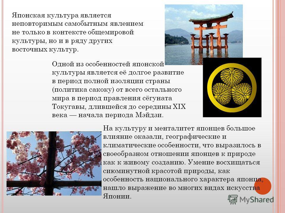 Японская культура является неповторимым самобытным явлением не только в контексте общемировой культуры, но и в ряду других восточных культур. Одной из особенностей японской культуры является её долгое развитие в период полной изоляции страны (политик