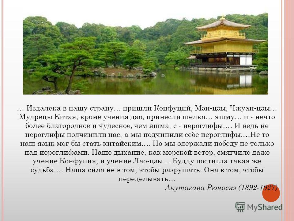 … Издалека в нашу страну… пришли Конфуций, Мэн-цзы, Чжуан-цзы… Мудрецы Китая, кроме учения дао, принесли шелка… яшму… и - нечто более благородное и чудесное, чем яшма, с - иероглифы.… И ведь не иероглифы подчинили нас, а мы подчинили себе иероглифы.…
