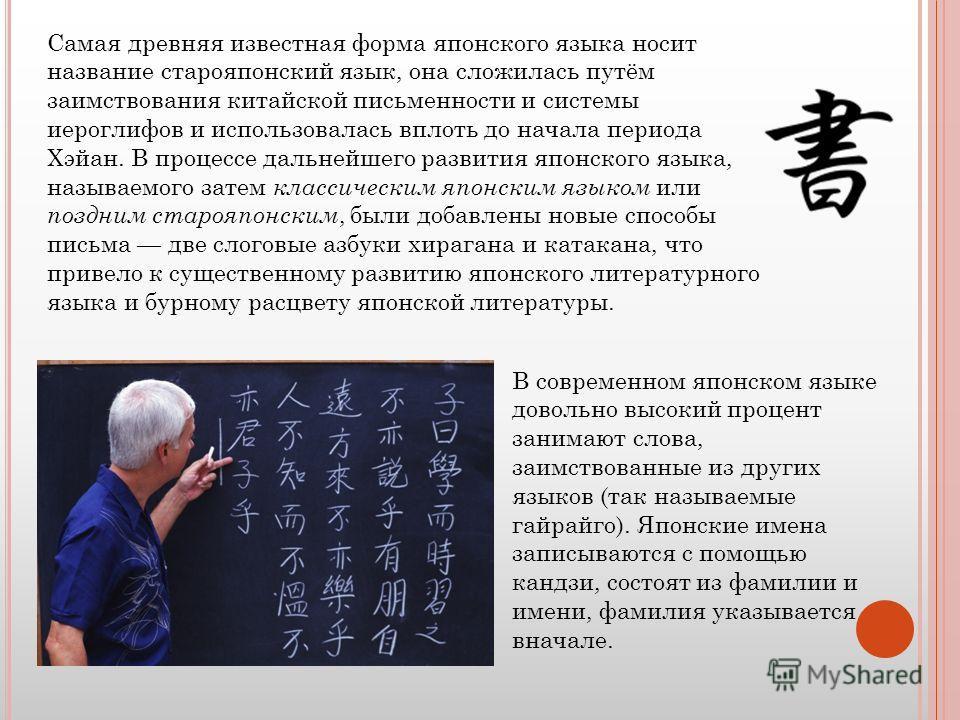 Самая древняя известная форма японского языка носит название старояпонский язык, она сложилась путём заимствования китайской письменности и системы иероглифов и использовалась вплоть до начала периода Хэйан. В процессе дальнейшего развития японского